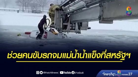 นาทีชีวิต! ช่วย 2 ผู้โดยสารขับรถจมแม่น้ำน้ำแข็งที่สหรัฐฯ