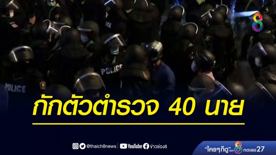 เคสดาบตำรวจควบคุมฝูงชนติดโควิด ล่าสุดมีตำรวจที่สัมผัสเสี่ยงรวม 40 นาย