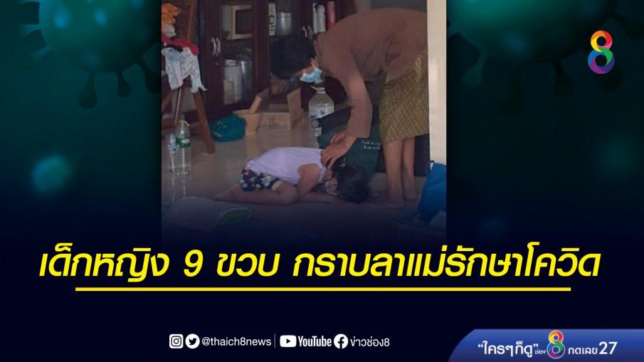 เด็กหญิง 9 ขวบ ติดโควิด-19 ก้มกราบเท้าลาแม่เข้ารักษาตัวที่โรงพยาบาล