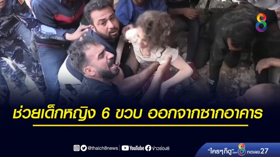 ช่วยเด็กหญิง 6 ขวบ ออกจากซากอาคาร หลังถูกอิสราเอลโจมตีจนบ้านถล่ม