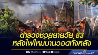 ตำรวจเข้าช่วยเหลือยายวัย 83 ปี ถูกไฟไหม้บ้านวอดทั้งหลัง