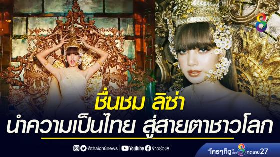 กระทรวงวัฒนธรรม ชื่นชม 'ลิซ่า' นำความเป็นไทย...